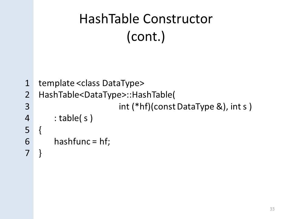 HashTable Constructor (cont.) 33 1 template 2 HashTable ::HashTable( 3 int (*hf)(const DataType &), int s ) 4: table( s ) 5 { 6hashfunc = hf; 7 }