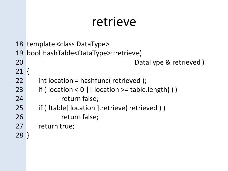 retrieve 35 18 template 19 bool HashTable ::retrieve( 20 DataType & retrieved ) 21 { 22int location = hashfunc( retrieved ); 23if ( location = table.length( ) ) 24return false; 25if ( !table[ location ].retrieve( retrieved ) ) 26return false; 27return true; 28 }