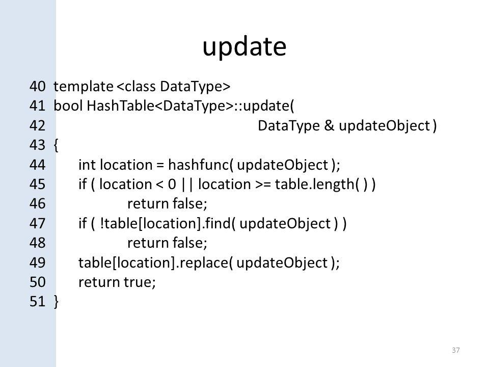 update 37 40 template 41 bool HashTable ::update( 42 DataType & updateObject ) 43 { 44int location = hashfunc( updateObject ); 45if ( location = table