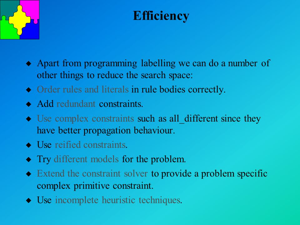 Efficiency u Apart from programming labelling we can do a number of other things to reduce the search space: u Order rules and literals in rule bodies