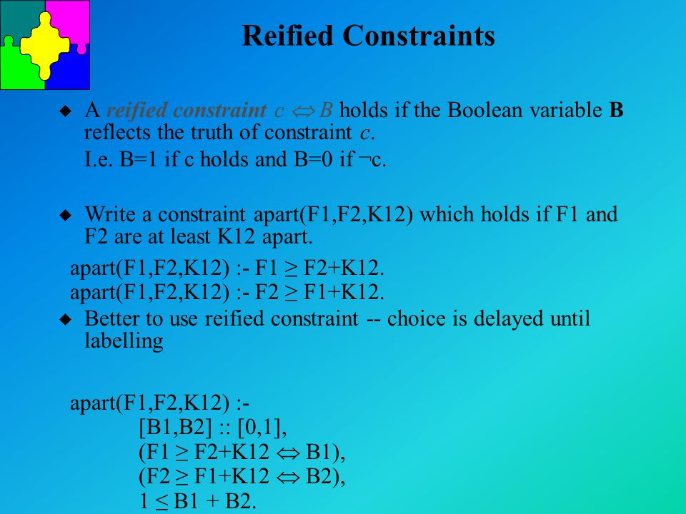 Reified Constraints u A reified constraint c  B holds if the Boolean variable B reflects the truth of constraint c. I.e. B=1 if c holds and B=0 if ¬c