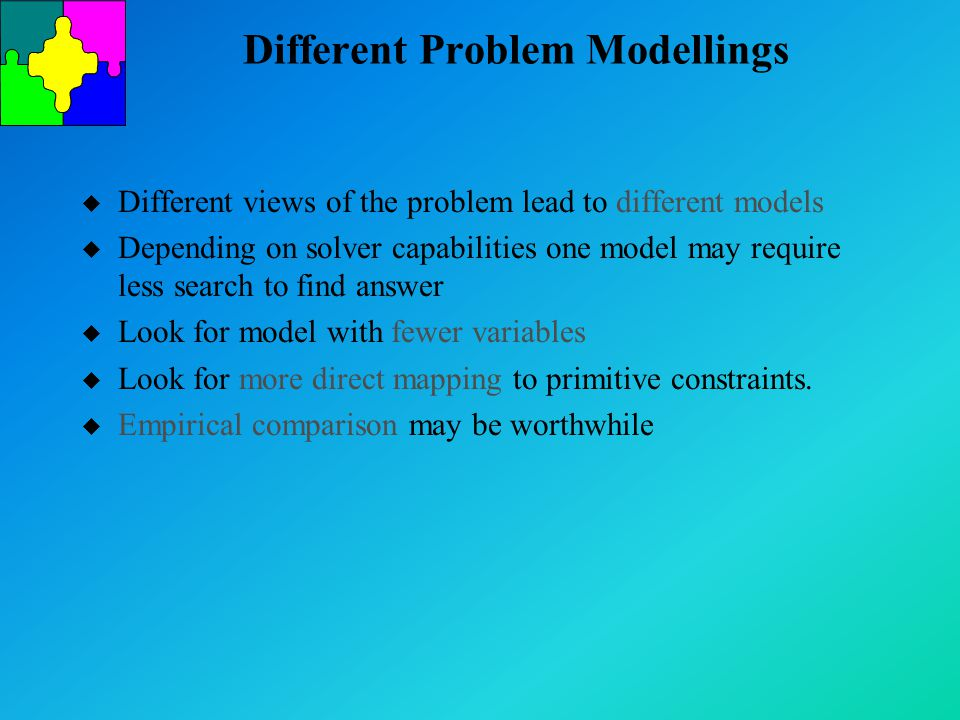 Different Problem Modellings u Different views of the problem lead to different models u Depending on solver capabilities one model may require less search to find answer u Look for model with fewer variables u Look for more direct mapping to primitive constraints.