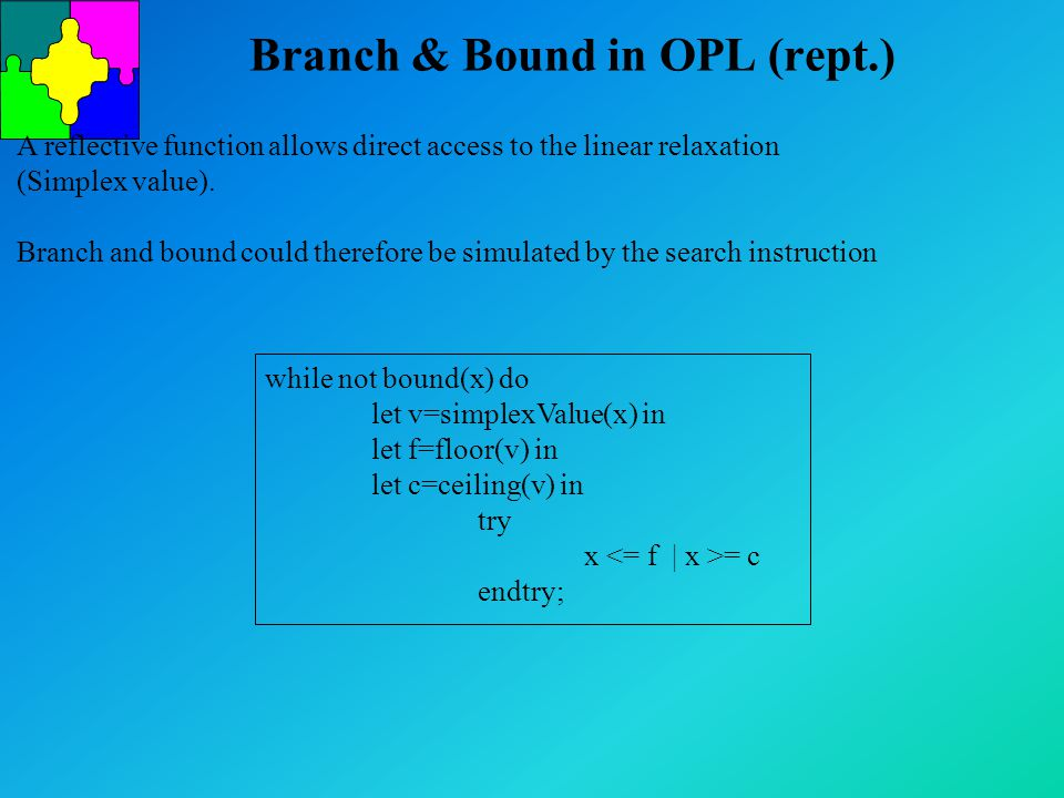Branch & Bound in OPL (rept.) A reflective function allows direct access to the linear relaxation (Simplex value). Branch and bound could therefore be