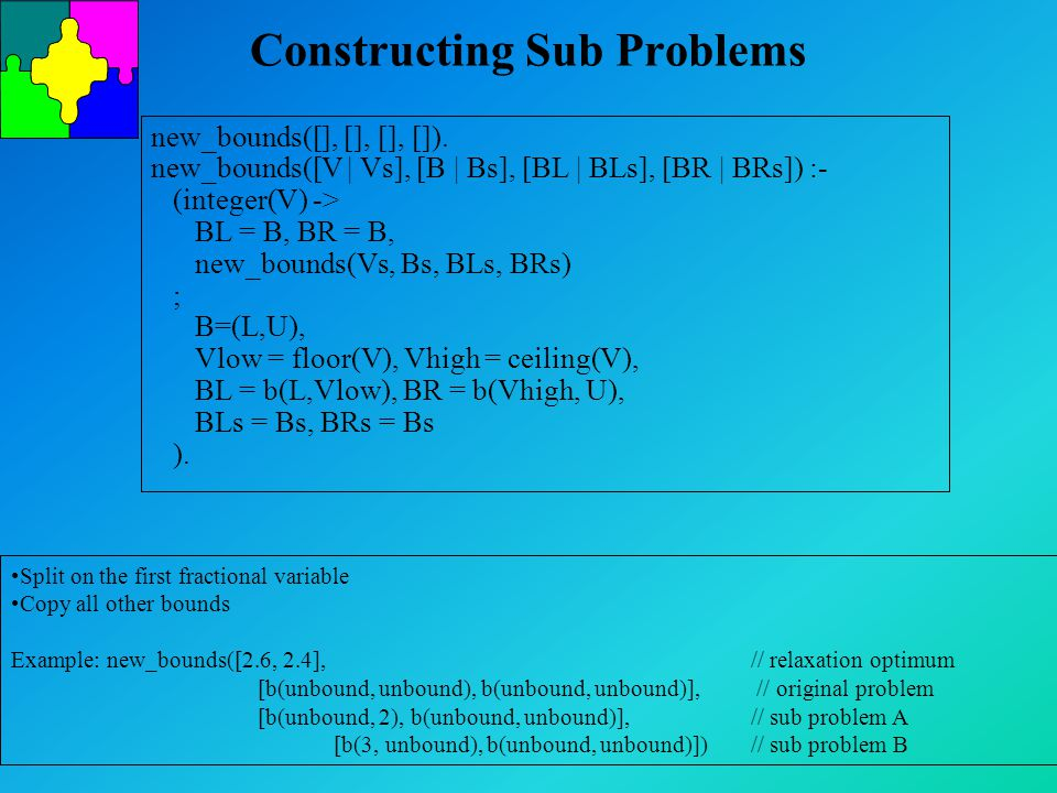 Constructing Sub Problems new_bounds([], [], [], []). new_bounds([V | Vs], [B | Bs], [BL | BLs], [BR | BRs]) :- (integer(V) -> BL = B, BR = B, new_bou
