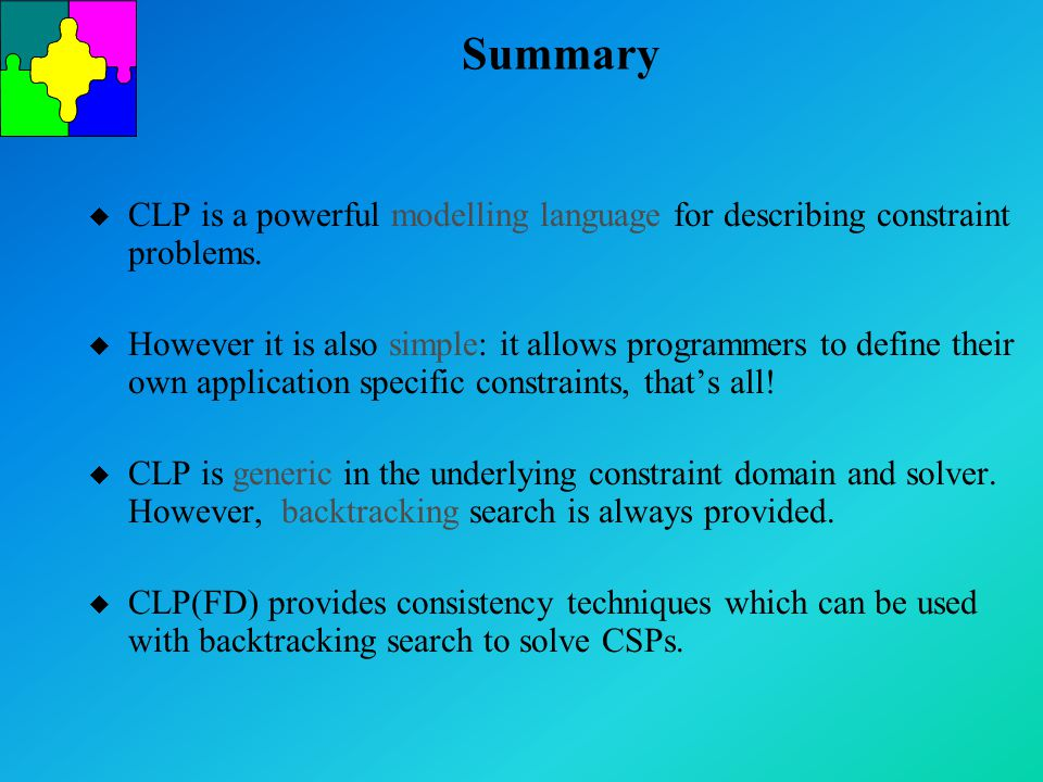 Summary u CLP is a powerful modelling language for describing constraint problems. u However it is also simple: it allows programmers to define their