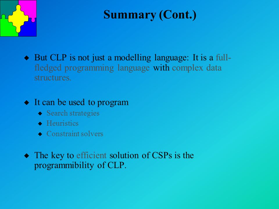 Summary (Cont.) u But CLP is not just a modelling language: It is a full- fledged programming language with complex data structures.