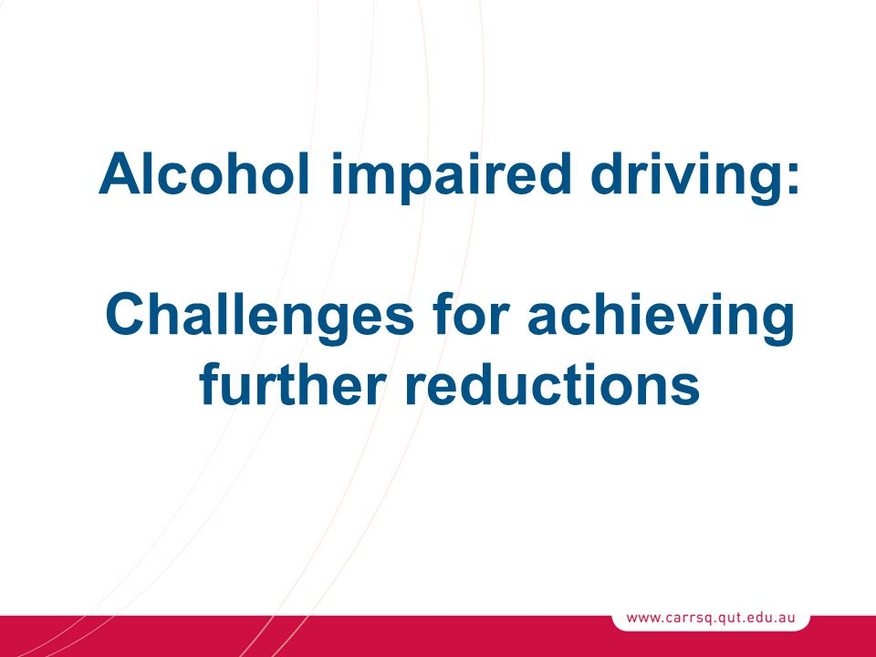 Alcohol impaired driving: Challenges for achieving further reductions