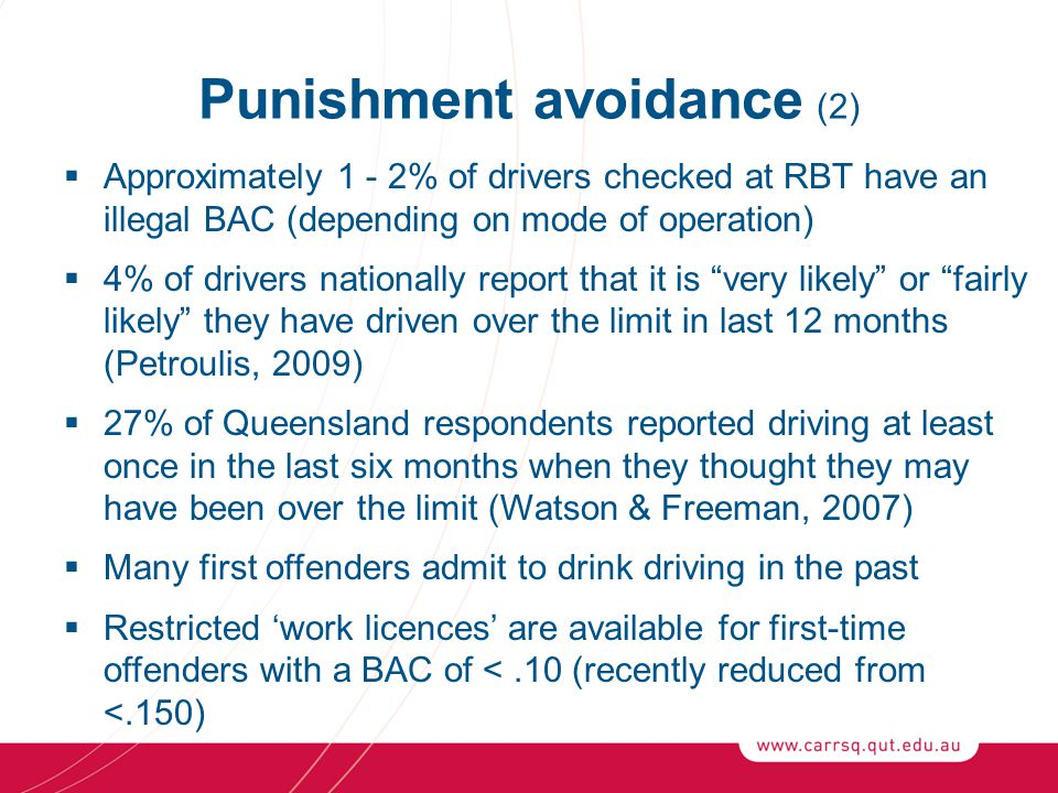 Punishment avoidance (2)  Approximately 1 - 2% of drivers checked at RBT have an illegal BAC (depending on mode of operation)  4% of drivers nationally report that it is very likely or fairly likely they have driven over the limit in last 12 months (Petroulis, 2009)  27% of Queensland respondents reported driving at least once in the last six months when they thought they may have been over the limit (Watson & Freeman, 2007)  Many first offenders admit to drink driving in the past  Restricted 'work licences' are available for first-time offenders with a BAC of <.10 (recently reduced from <.150)