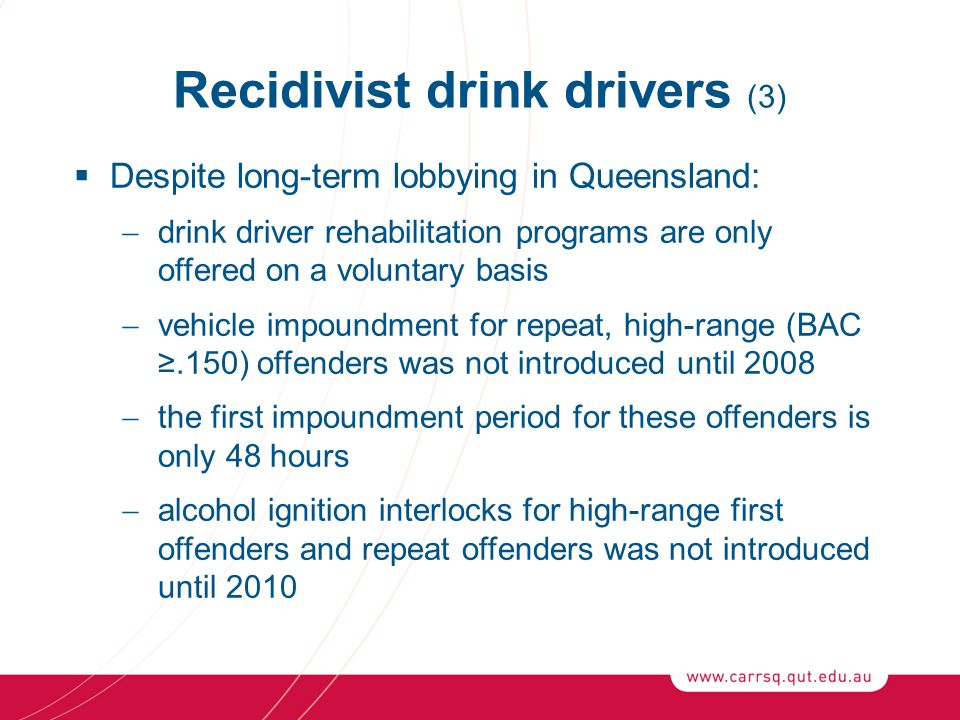Recidivist drink drivers (3)  Despite long-term lobbying in Queensland:  drink driver rehabilitation programs are only offered on a voluntary basis  vehicle impoundment for repeat, high-range (BAC ≥.150) offenders was not introduced until 2008  the first impoundment period for these offenders is only 48 hours  alcohol ignition interlocks for high-range first offenders and repeat offenders was not introduced until 2010