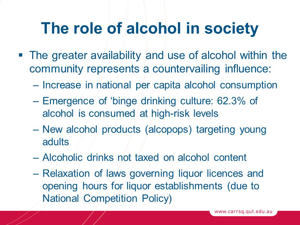 The role of alcohol in society  The greater availability and use of alcohol within the community represents a countervailing influence: –Increase in national per capita alcohol consumption –Emergence of 'binge drinking culture: 62.3% of alcohol is consumed at high-risk levels –New alcohol products (alcopops) targeting young adults –Alcoholic drinks not taxed on alcohol content –Relaxation of laws governing liquor licences and opening hours for liquor establishments (due to National Competition Policy)