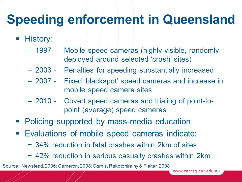 Speeding enforcement in Queensland  History: –1997 - Mobile speed cameras (highly visible, randomly deployed around selected 'crash' sites) –2003 -Penalties for speeding substantially increased –2007 - Fixed 'blackspot' speed cameras and increase in mobile speed camera sites –2010 -Covert speed cameras and trialing of point-to- point (average) speed cameras  Policing supported by mass-media education  Evaluations of mobile speed cameras indicate: −34% reduction in fatal crashes within 2km of sites −42% reduction in serious casualty crashes within 2km Source: Newstead, 2006; Cameron, 2008; Carnis, Rakotonirainy & Fleiter, 2008