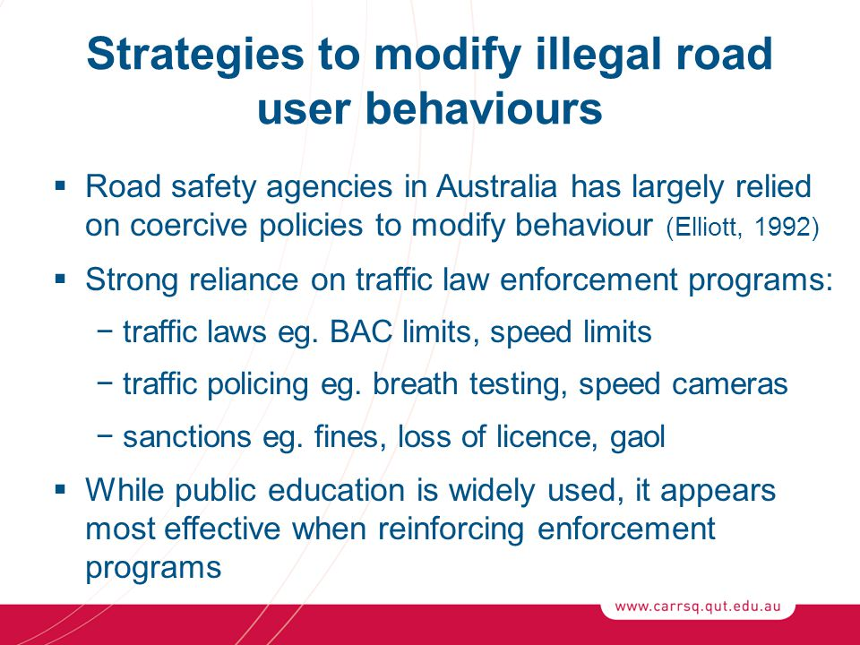 Conclusion (1)  Our success in modifying illegal road user behaviour has varied across behaviours −major reductions have been achieved in alcohol-related driver fatalities, but these appear to have plateued −speed enforcement appears effective in reducing speeding and related crashes in the vicinity of operations −unlicensed driving remains a concern −other illegal behaviours like cell phone use remain widespread  While many innovative strategies have been introduced to detect and deter illegal behaviours, more attention is required to reduce punishment avoidance