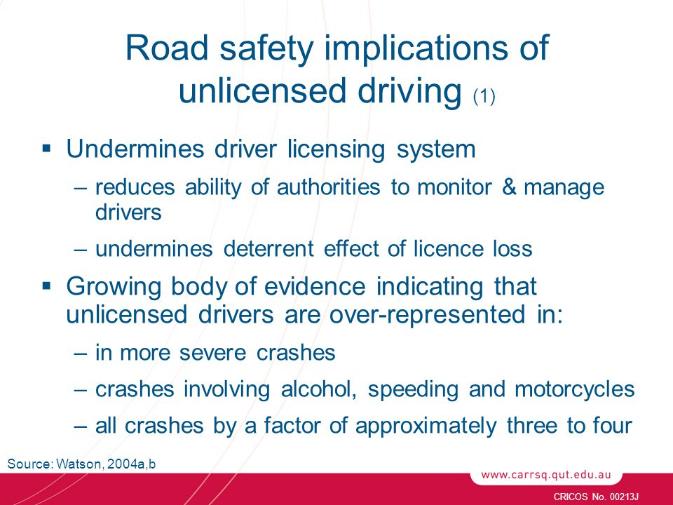 Road safety implications of unlicensed driving (1)  Undermines driver licensing system –reduces ability of authorities to monitor & manage drivers –undermines deterrent effect of licence loss  Growing body of evidence indicating that unlicensed drivers are over-represented in: –in more severe crashes –crashes involving alcohol, speeding and motorcycles –all crashes by a factor of approximately three to four CRICOS No.