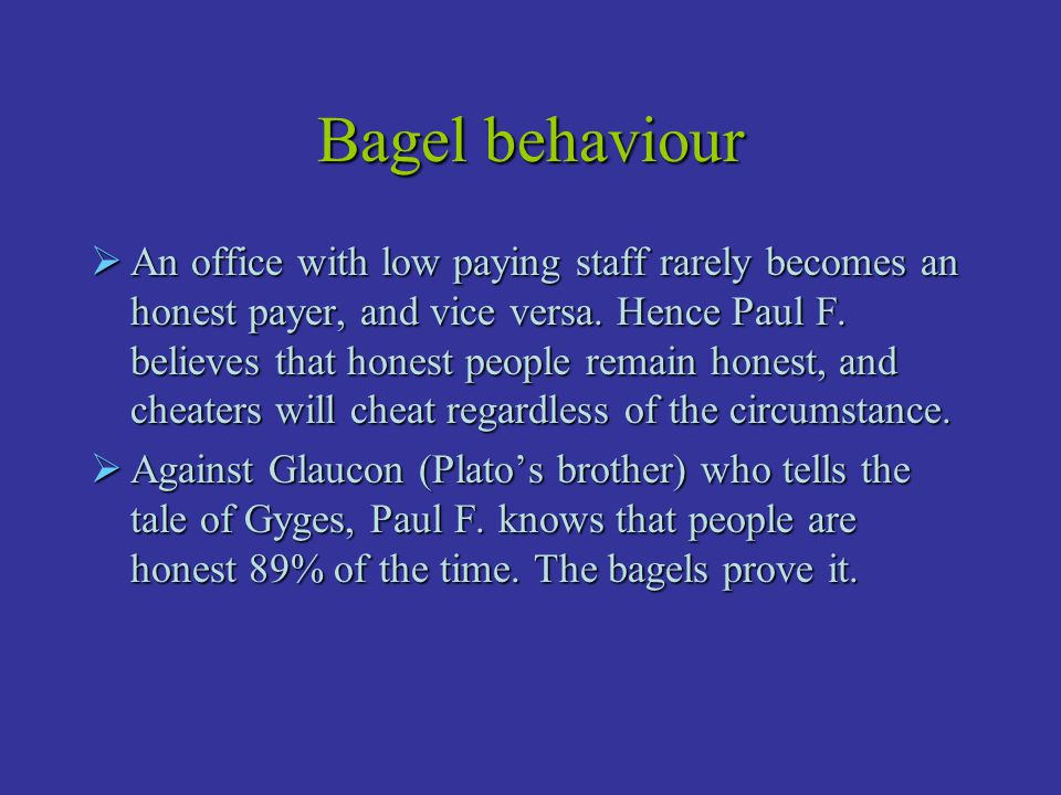 Bagel behaviour  An office with low paying staff rarely becomes an honest payer, and vice versa. Hence Paul F. believes that honest people remain hon