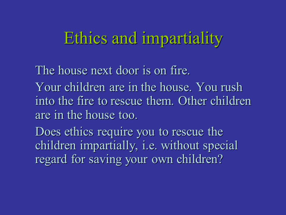 Ethics and impartiality The house next door is on fire. Your children are in the house. You rush into the fire to rescue them. Other children are in t