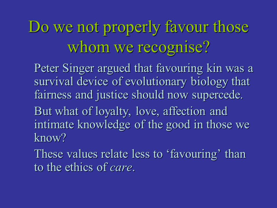 Do we not properly favour those whom we recognise? Peter Singer argued that favouring kin was a survival device of evolutionary biology that fairness