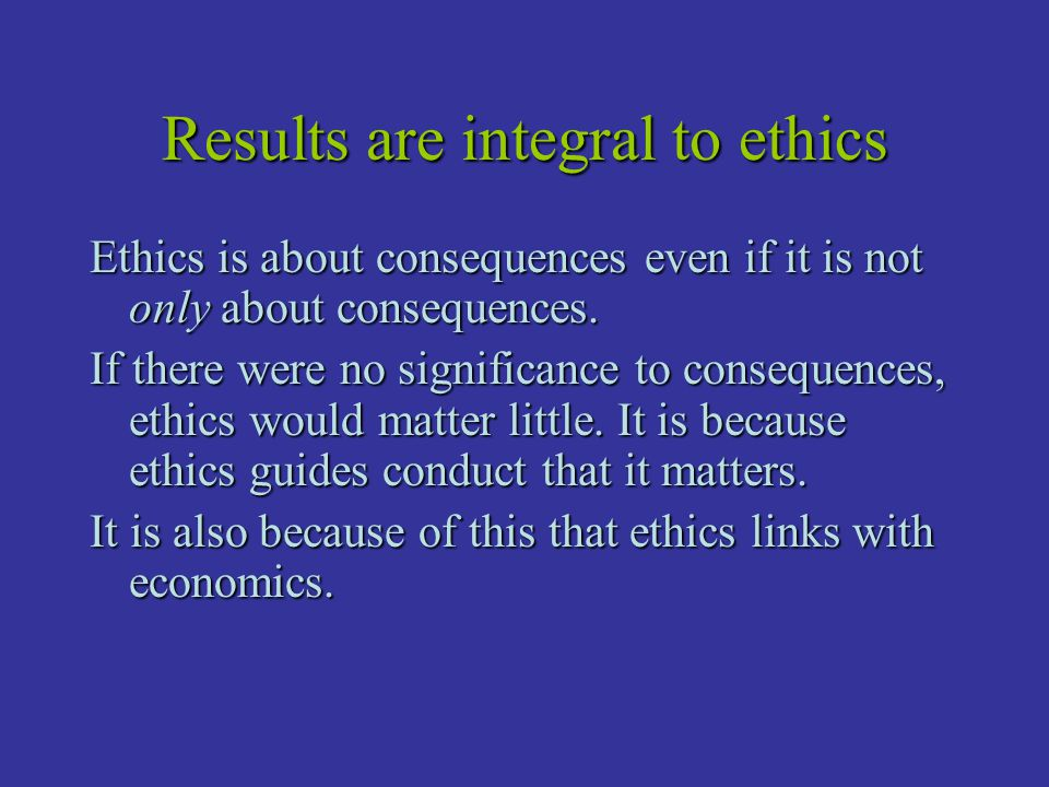 Results are integral to ethics Ethics is about consequences even if it is not only about consequences. If there were no significance to consequences,