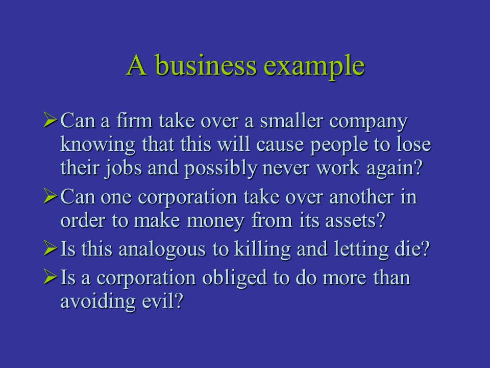 A business example  Can a firm take over a smaller company knowing that this will cause people to lose their jobs and possibly never work again?  Ca