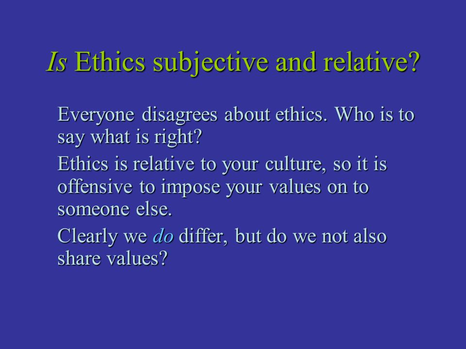 Is Ethics subjective and relative? Everyone disagrees about ethics. Who is to say what is right? Ethics is relative to your culture, so it is offensiv