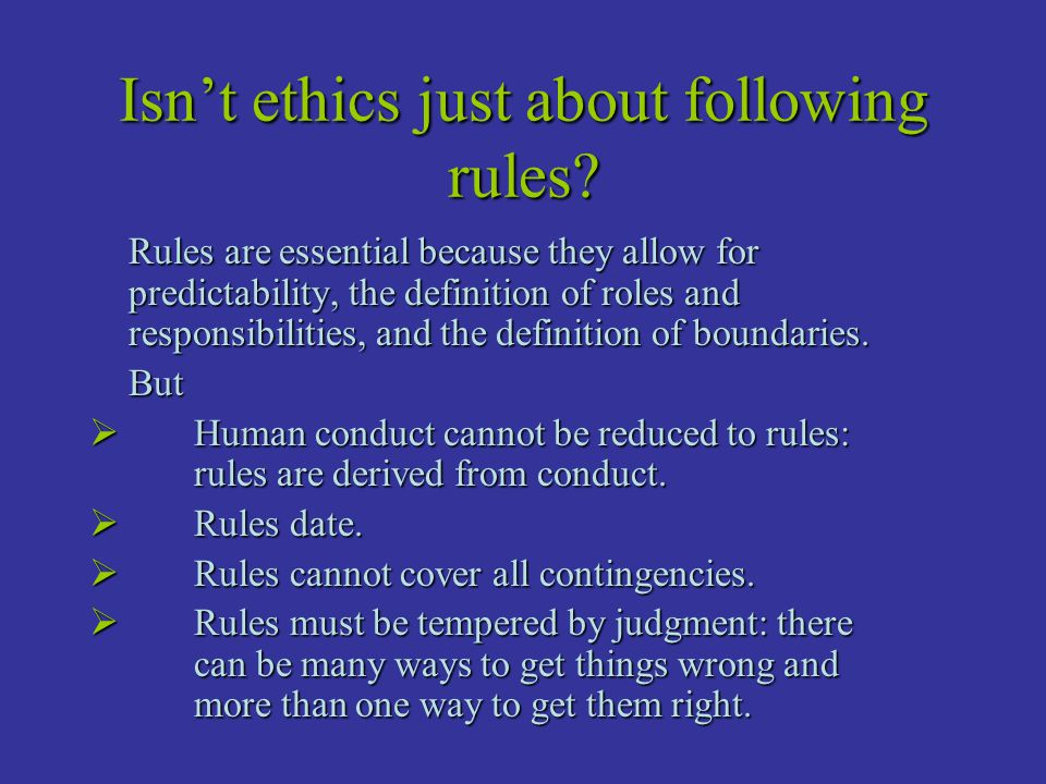 Isn't ethics just about following rules? Rules are essential because they allow for predictability, the definition of roles and responsibilities, and
