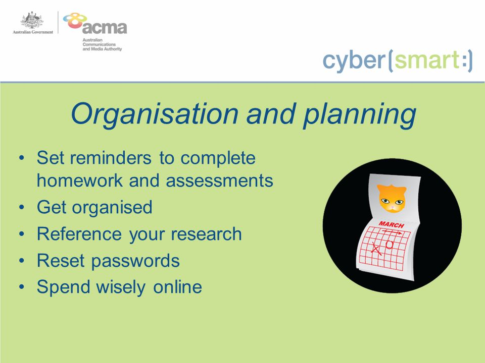 Organisation and planning Set reminders to complete homework and assessments Get organised Reference your research Reset passwords Spend wisely online