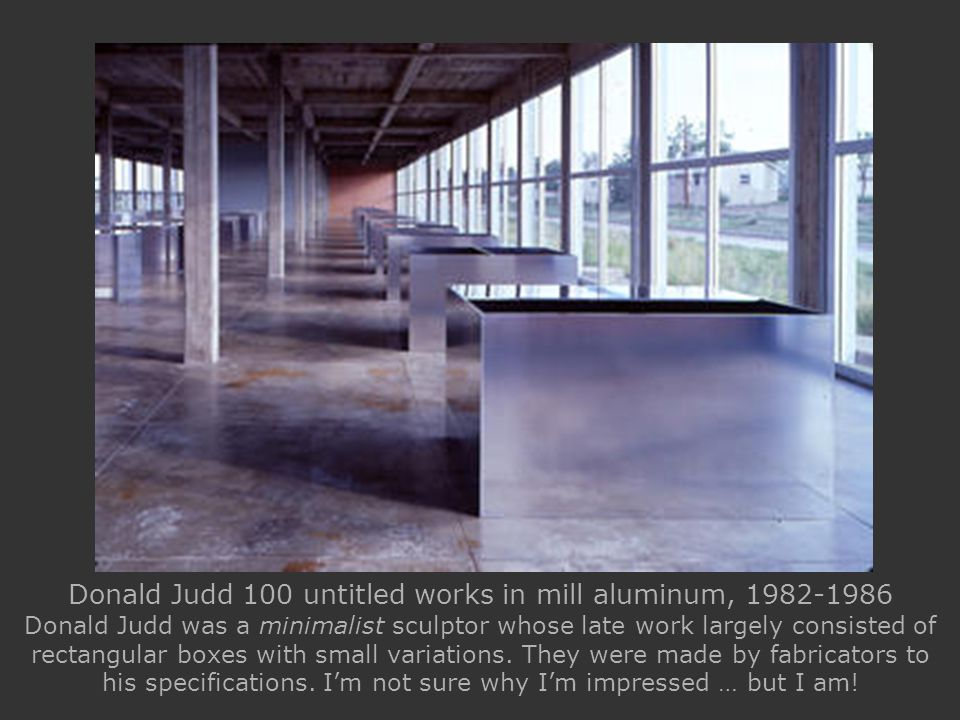 Donald Judd 100 untitled works in mill aluminum, 1982-1986 Donald Judd was a minimalist sculptor whose late work largely consisted of rectangular boxes with small variations.