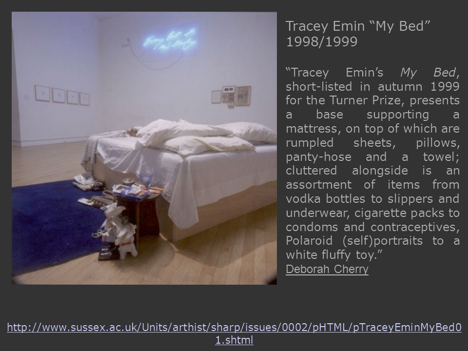 http://www.sussex.ac.uk/Units/arthist/sharp/issues/0002/pHTML/pTraceyEminMyBed0 1.shtml Tracey Emin My Bed 1998/1999 Tracey Emin's My Bed, short-listed in autumn 1999 for the Turner Prize, presents a base supporting a mattress, on top of which are rumpled sheets, pillows, panty-hose and a towel; cluttered alongside is an assortment of items from vodka bottles to slippers and underwear, cigarette packs to condoms and contraceptives, Polaroid (self)portraits to a white fluffy toy. Deborah Cherry
