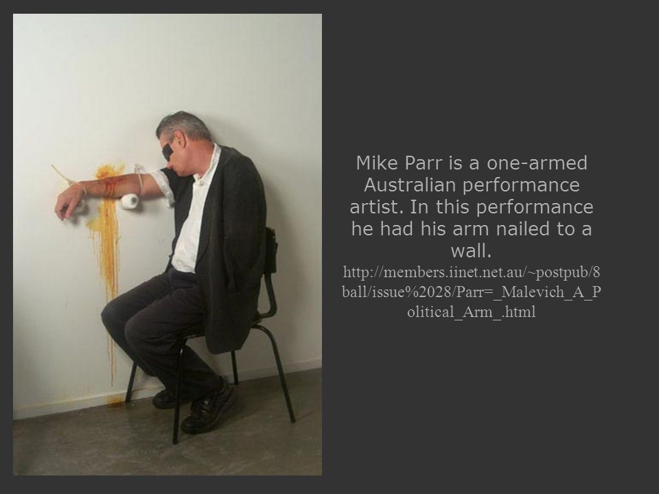 Mike Parr is a one-armed Australian performance artist.