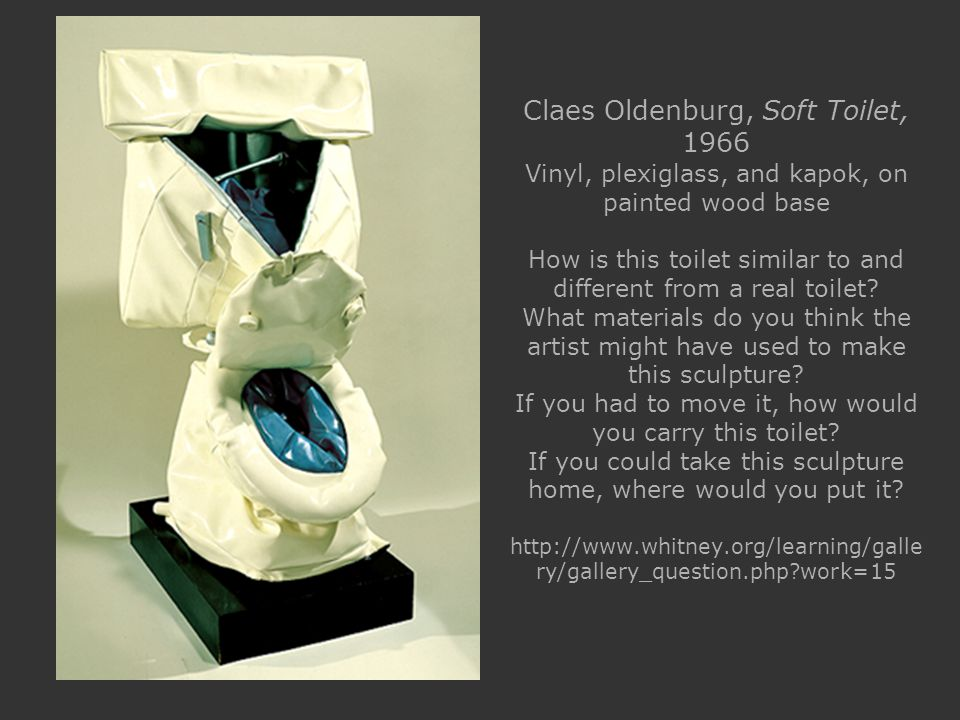 Claes Oldenburg, Soft Toilet, 1966 Vinyl, plexiglass, and kapok, on painted wood base How is this toilet similar to and different from a real toilet.