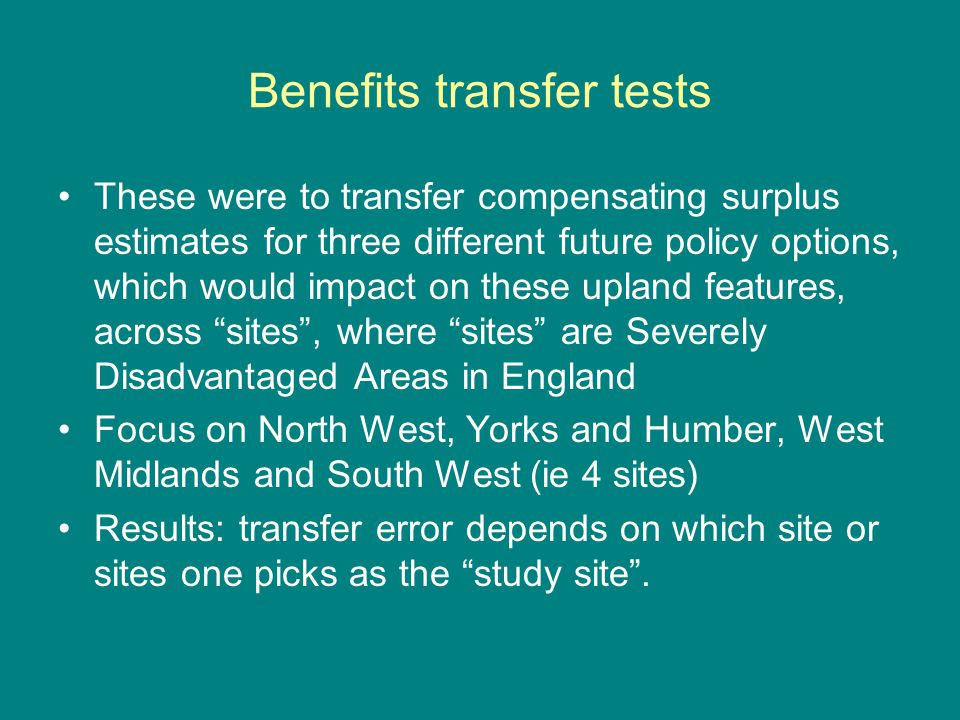 Benefits transfer tests These were to transfer compensating surplus estimates for three different future policy options, which would impact on these upland features, across sites , where sites are Severely Disadvantaged Areas in England Focus on North West, Yorks and Humber, West Midlands and South West (ie 4 sites) Results: transfer error depends on which site or sites one picks as the study site .