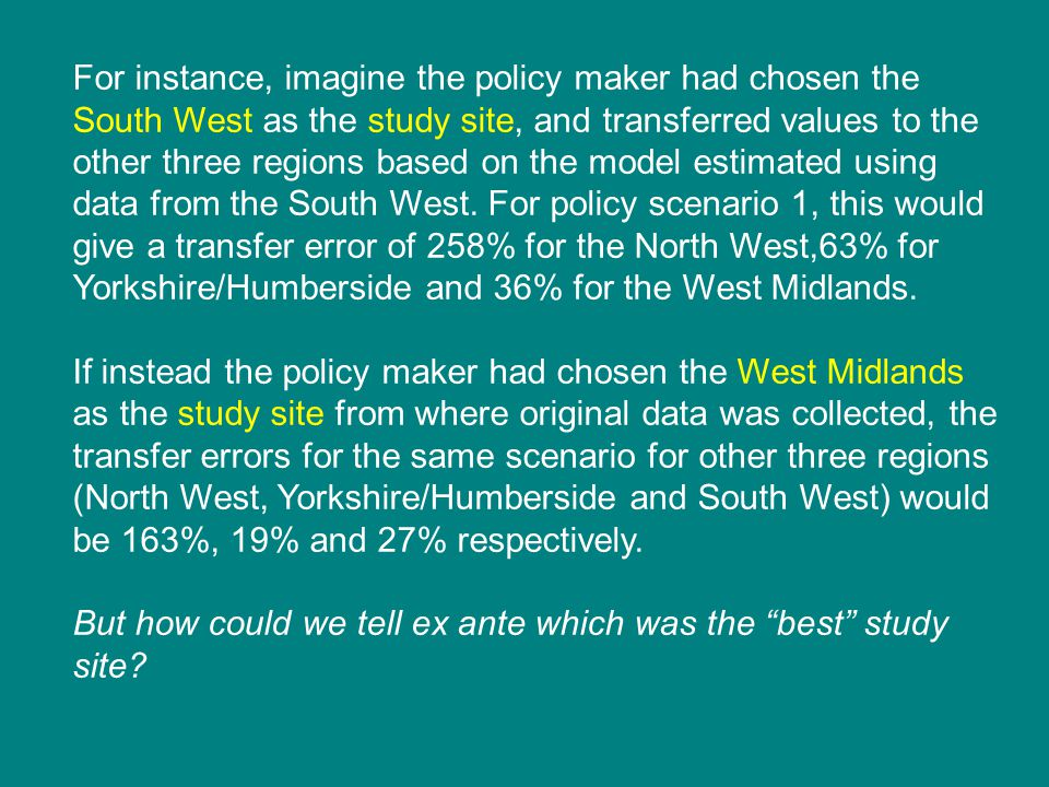 For instance, imagine the policy maker had chosen the South West as the study site, and transferred values to the other three regions based on the model estimated using data from the South West.