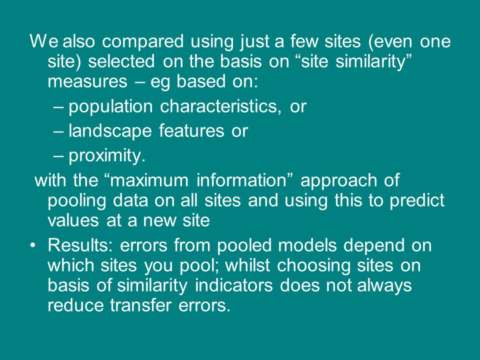 We also compared using just a few sites (even one site) selected on the basis on site similarity measures – eg based on: –population characteristics, or –landscape features or –proximity.