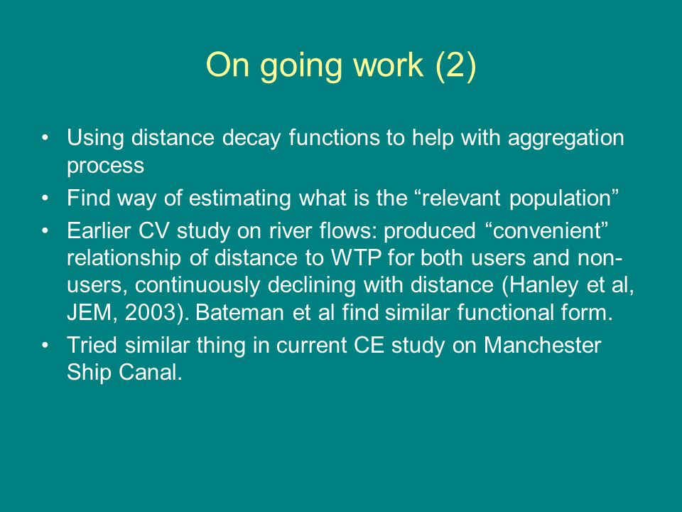 On going work (2) Using distance decay functions to help with aggregation process Find way of estimating what is the relevant population Earlier CV study on river flows: produced convenient relationship of distance to WTP for both users and non- users, continuously declining with distance (Hanley et al, JEM, 2003).