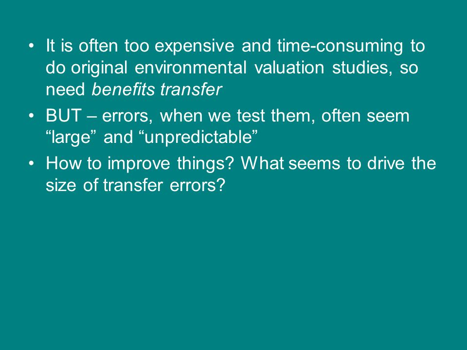 It is often too expensive and time-consuming to do original environmental valuation studies, so need benefits transfer BUT – errors, when we test them, often seem large and unpredictable How to improve things.