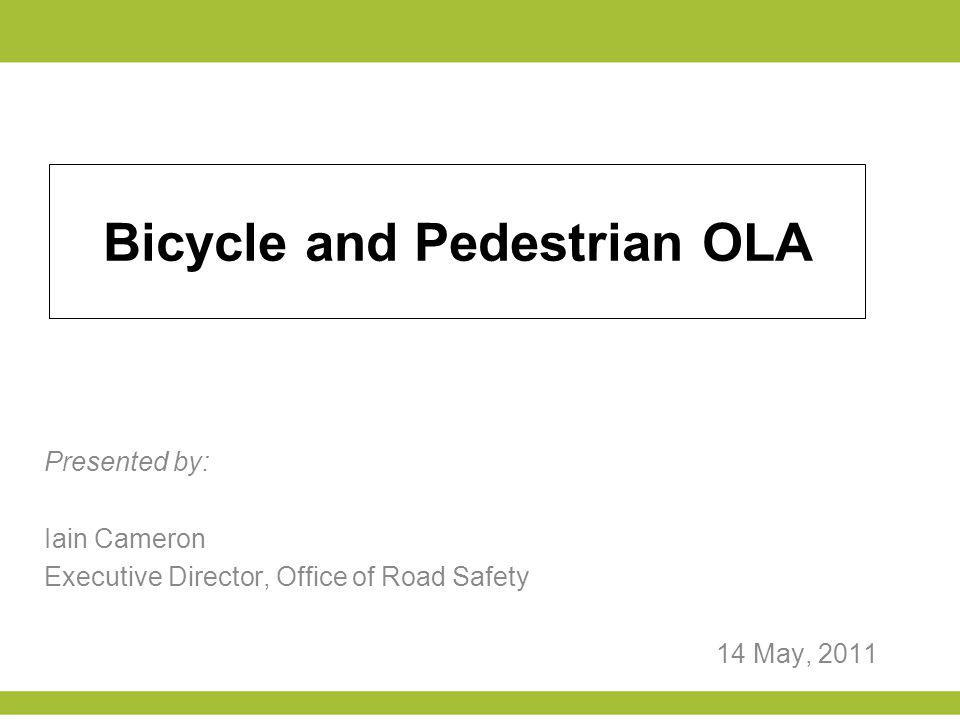Bicycle and Pedestrian OLA Presented by: Iain Cameron Executive Director, Office of Road Safety 14 May, 2011