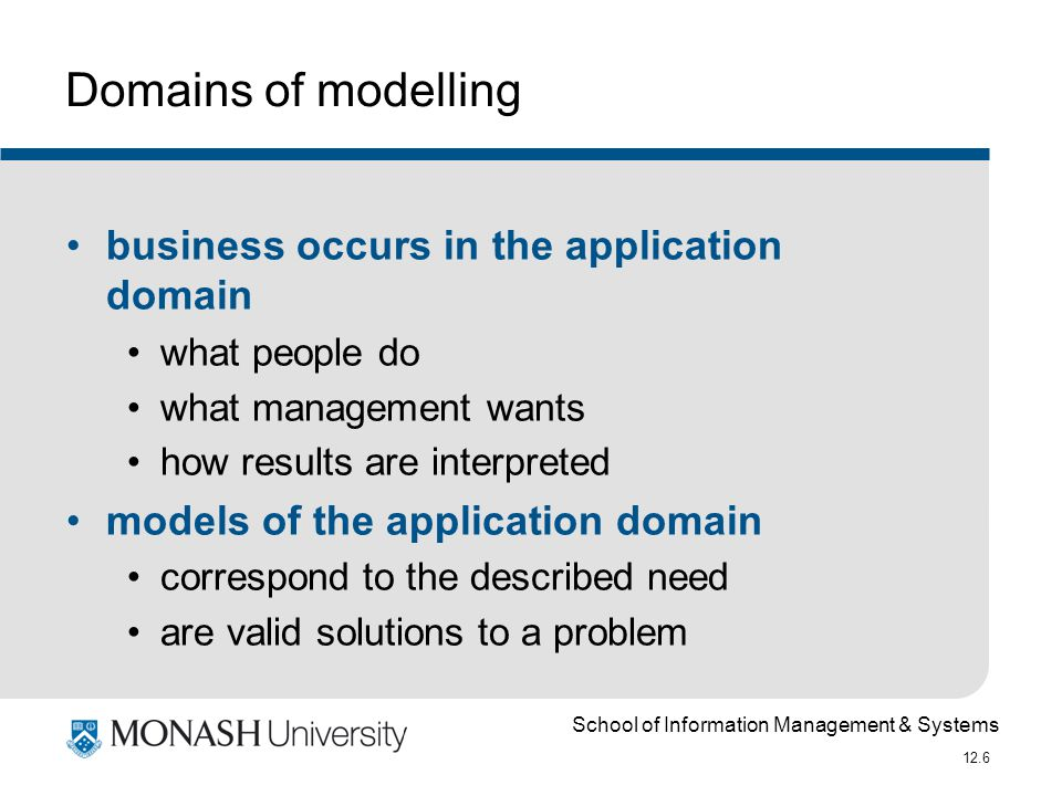 School of Information Management & Systems 12.6 Domains of modelling business occurs in the application domain what people do what management wants how results are interpreted models of the application domain correspond to the described need are valid solutions to a problem