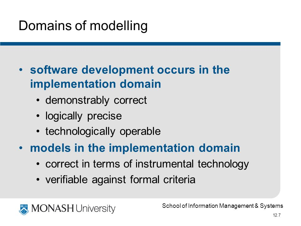 School of Information Management & Systems 12.7 Domains of modelling software development occurs in the implementation domain demonstrably correct logically precise technologically operable models in the implementation domain correct in terms of instrumental technology verifiable against formal criteria