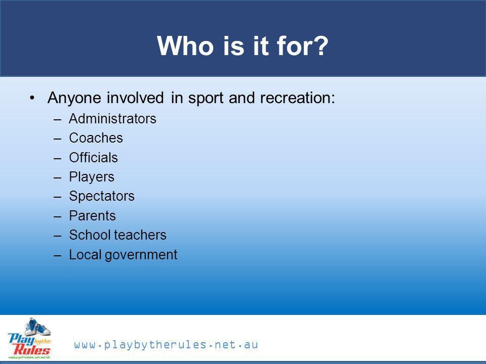 www.playbytherules.net.au Who is it for? Anyone involved in sport and recreation: –Administrators –Coaches –Officials –Players –Spectators –Parents –S
