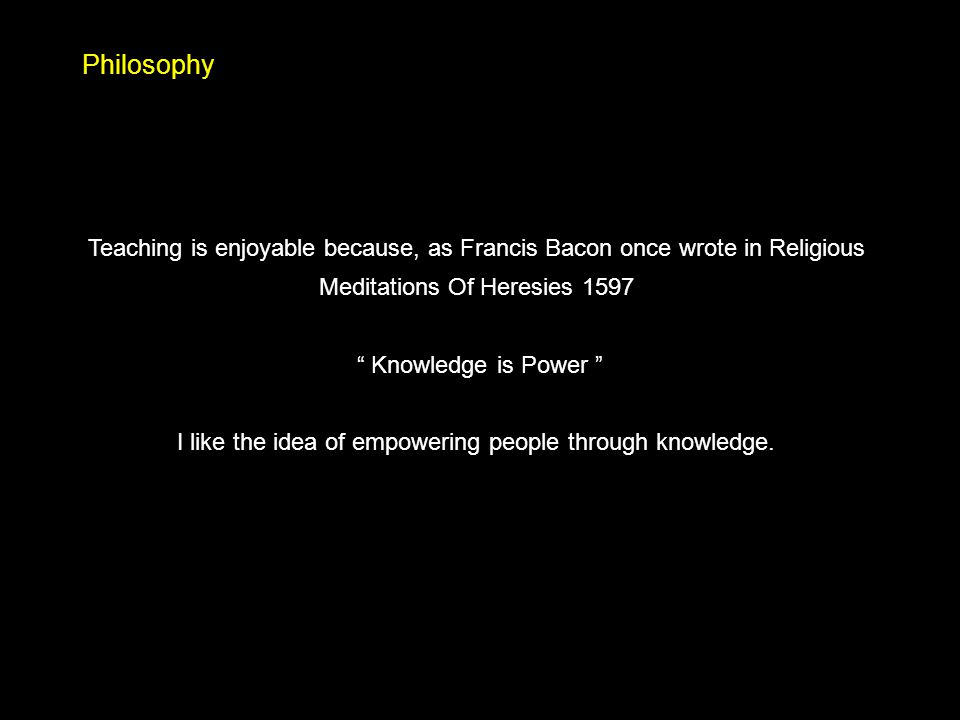 "Philosophy Teaching is enjoyable because, as Francis Bacon once wrote in Religious Meditations Of Heresies 1597 "" Knowledge is Power "" I like the idea"