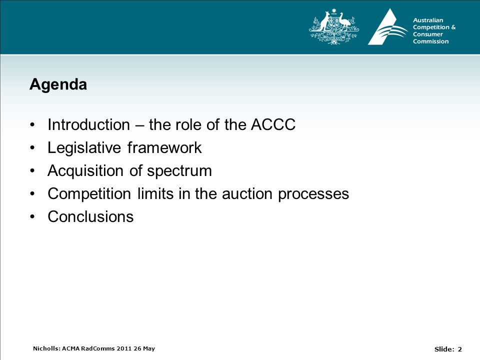 Nicholls: ACMA RadComms 2011 26 May Agenda Introduction – the role of the ACCC Legislative framework Acquisition of spectrum Competition limits in the auction processes Conclusions Slide: 2