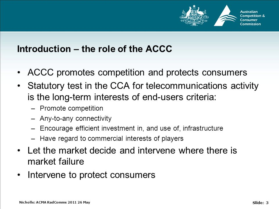 Nicholls: ACMA RadComms 2011 26 May Introduction – the role of the ACCC ACCC promotes competition and protects consumers Statutory test in the CCA for telecommunications activity is the long-term interests of end-users criteria: –Promote competition –Any-to-any connectivity –Encourage efficient investment in, and use of, infrastructure –Have regard to commercial interests of players Let the market decide and intervene where there is market failure Intervene to protect consumers Slide: 3