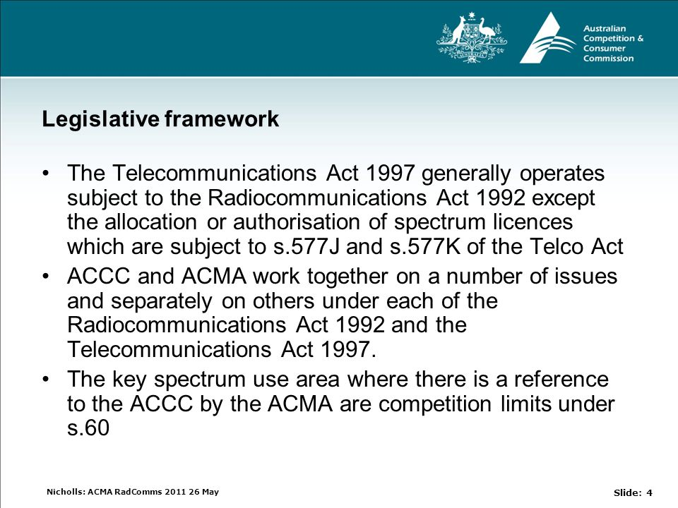 Nicholls: ACMA RadComms 2011 26 May Legislative framework The Telecommunications Act 1997 generally operates subject to the Radiocommunications Act 1992 except the allocation or authorisation of spectrum licences which are subject to s.577J and s.577K of the Telco Act ACCC and ACMA work together on a number of issues and separately on others under each of the Radiocommunications Act 1992 and the Telecommunications Act 1997.