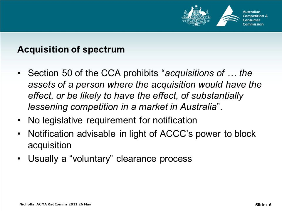 Nicholls: ACMA RadComms 2011 26 May Acquisition of spectrum Section 50 of the CCA prohibits acquisitions of … the assets of a person where the acquisition would have the effect, or be likely to have the effect, of substantially lessening competition in a market in Australia .