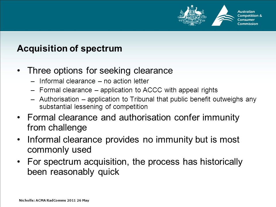 Nicholls: ACMA RadComms 2011 26 May Acquisition of spectrum Three options for seeking clearance –Informal clearance – no action letter –Formal clearance – application to ACCC with appeal rights –Authorisation – application to Tribunal that public benefit outweighs any substantial lessening of competition Formal clearance and authorisation confer immunity from challenge Informal clearance provides no immunity but is most commonly used For spectrum acquisition, the process has historically been reasonably quick