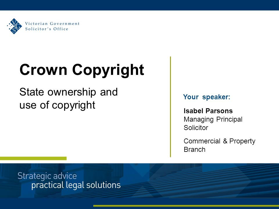 Your speaker: Isabel Parsons Managing Principal Solicitor Commercial & Property Branch Crown Copyright State ownership and use of copyright