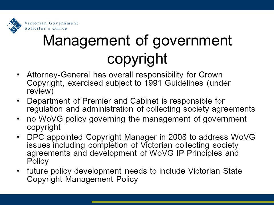 Management of government copyright Attorney-General has overall responsibility for Crown Copyright, exercised subject to 1991 Guidelines (under review