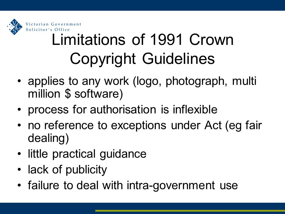 Limitations of 1991 Crown Copyright Guidelines applies to any work (logo, photograph, multi million $ software) process for authorisation is inflexible no reference to exceptions under Act (eg fair dealing) little practical guidance lack of publicity failure to deal with intra-government use