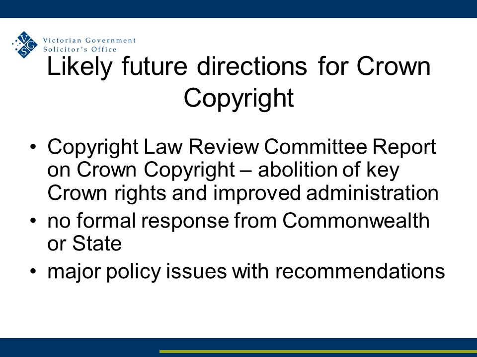 Likely future directions for Crown Copyright Copyright Law Review Committee Report on Crown Copyright – abolition of key Crown rights and improved administration no formal response from Commonwealth or State major policy issues with recommendations