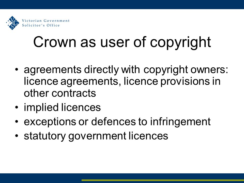 Crown as user of copyright agreements directly with copyright owners: licence agreements, licence provisions in other contracts implied licences exceptions or defences to infringement statutory government licences
