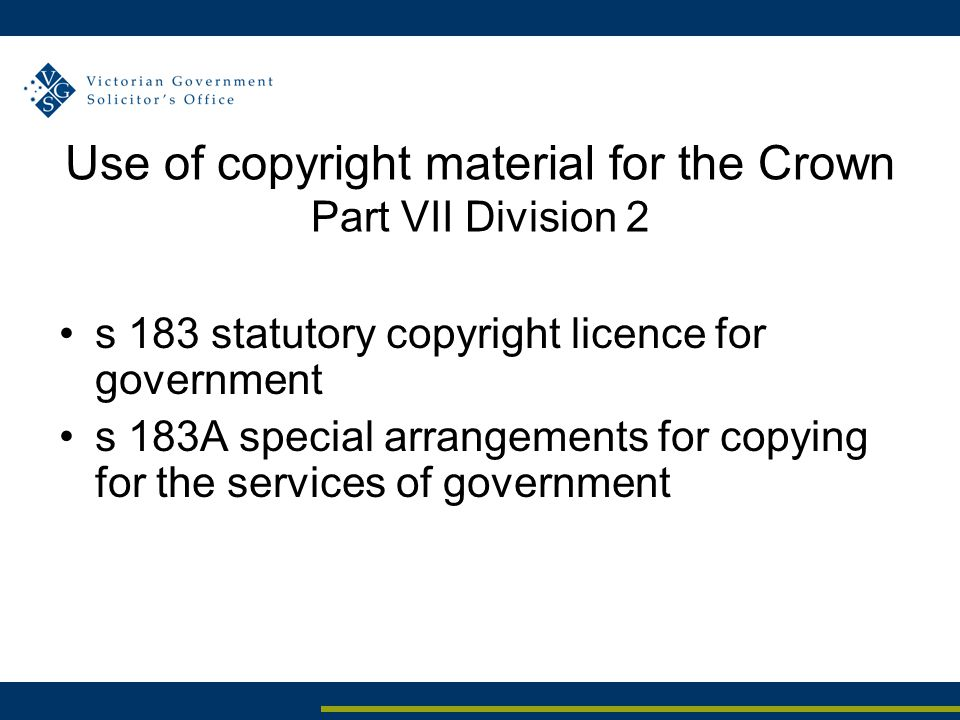 Use of copyright material for the Crown Part VII Division 2 s 183 statutory copyright licence for government s 183A special arrangements for copying for the services of government